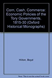Corn, Cash, Commerce: Economic Policies of the Tory Governments, 1815-30 (Oxford Historical Monographs)