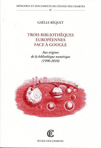 Trois bibliothques europennes face  Google - Aux origines de la bibliothque numrique (1990-2010)