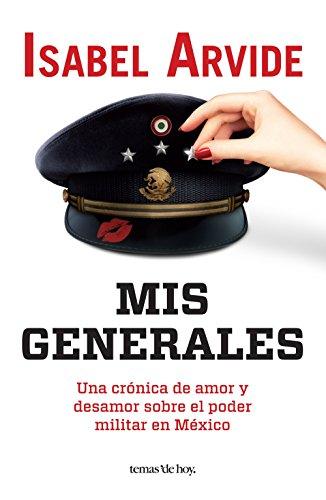 Mis generales: Una crónica de amor y desamor sobre el poder militar en México por Isabel Arvide