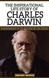 Charles Darwin - The Inspirational Life Story of Charles Darwin: Fundamentals In The Survival Of The Fittest (Inspirational Life Stories By Gregory Watson Book 3) (English Edition)