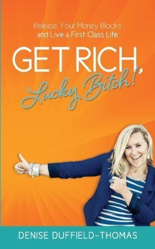 Get Rich, Lucky Bitch!: Release Your Money Blocks and Live a First Class Life by Duffield-Thomas, Denise ( 2013 )