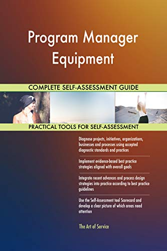 Program Manager Equipment All-Inclusive Self-Assessment - More than 700 Success Criteria, Instant Visual Insights, Comprehensive Spreadsheet Dashboard, Auto-Prioritized for Quick Results