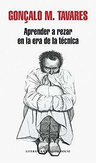 Aprender a rezar en la era de la técnica par Gonçalo M. Tavares