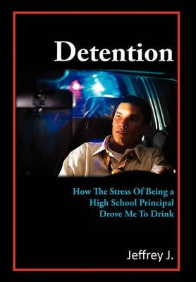 [Detention: How the Stress of Being a High School Principal Drove Me to Drink] (By: Jeffrey J) [published: May, 2011]
