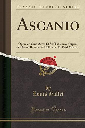 Ascanio: Opéra En Cinq Actes Et Six Tableaux, d'Après de Drame Benvenuta Cellini de M. Paul Meurice (Classic Reprint) par Louis Gallet