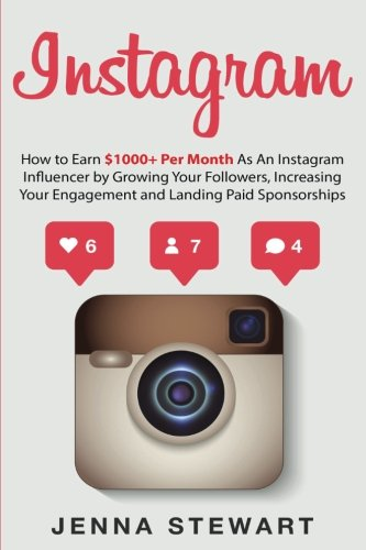 Instagram: How to Earn $1000+ Per Month as an Instagram Influencer by Growing Your Followers, Increasing Your Engagement and Landing Paid Sponsorships