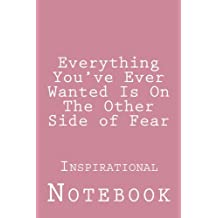 Everything You've Ever Wanted Is On The Other Side of Fear: Inspirational Notebook