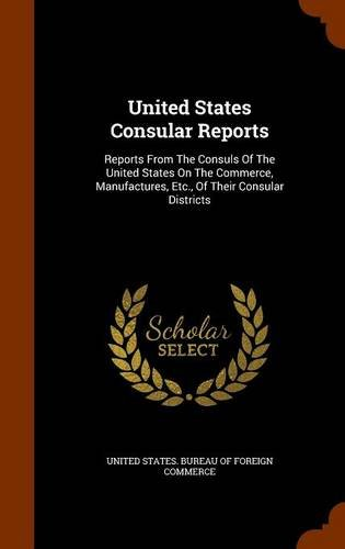 United States Consular Reports: Reports From The Consuls Of The United States On The Commerce, Manufactures, Etc., Of Their Consular Districts