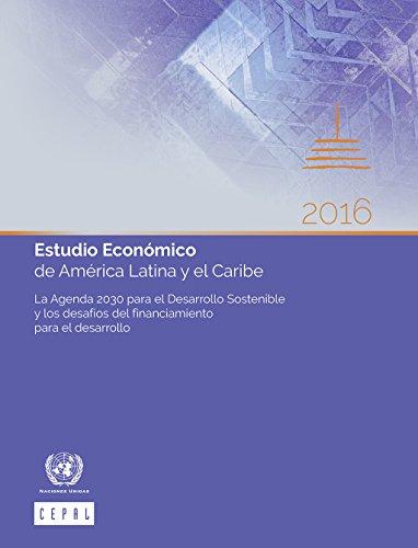 Estudio Económico de América Latina y el Caribe 2016: La Agenda 2030 para el Desarrollo Sostenible y los desafíos del financiamiento para el desarrollo por CEPAL Comisión Económica para América Latina y el Caribe