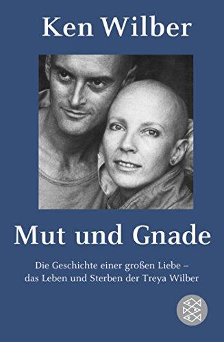 Mut und Gnade: Die Geschichte einer großen Liebe - das Leben und Sterben der Treya Wilber