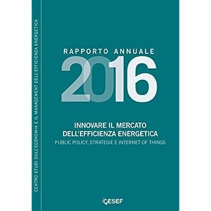 Innovare Il Mercato Dell'efficienza Energetica. Public Policy, Strategie E Internet Of Things. Rapporto Annuale 2016