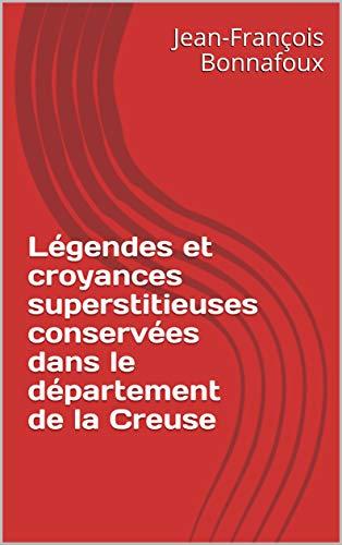 Légendes et croyances superstitieuses conservées dans le département de la Creuse par Jean-François  Bonnafoux