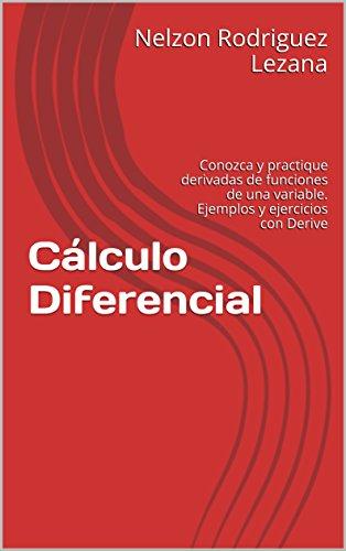 Cálculo Diferencial: Conozca y practique derivadas de funciones de una variable. Ejemplos y ejercicios con Derive por Nelzon Rodriguez Lezana