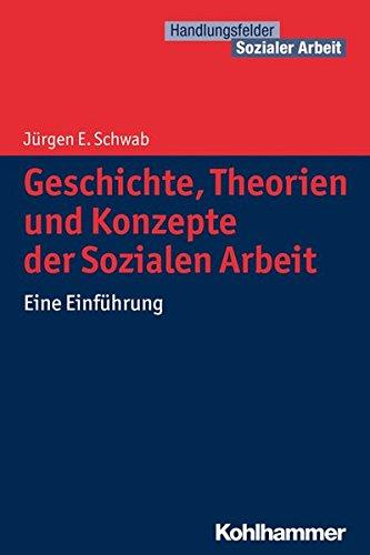 Geschichte, Theorien und Konzepte der Sozialen Arbeit: Eine Einführung (Handlungsfelder Sozialer Arbeit)