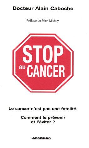Stop au cancer : Le cancer n'est pas une fatalité ; Comment le prévenir et l'éviter ? par Alain Caboche
