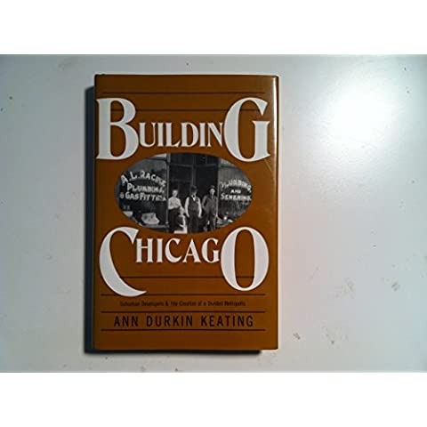 Building Chicago: Suburban Developers and the Creation of a Divided Metropolis (Urban life & urban landscape)