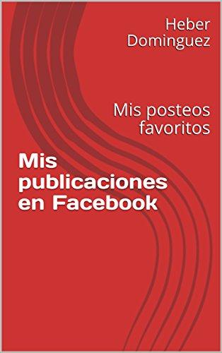 Mis publicaciones en Facebook: Mis posteos favoritos por Heber Dominguez