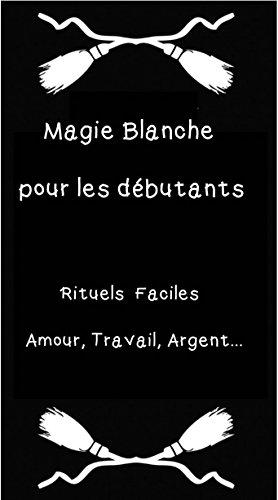 Magie Blanche pour les débutants: Rituels faciles Amour, Travail, Argent...