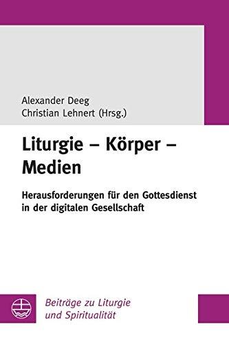 Liturgie - Körper - Medien: Herausforderungen für den Gottesdienst in der digitalen Gesellschaft (Beiträge zu Liturgie und Spiritualität)