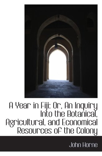 A Year in Fiji: Or, An Inquiry Into the Botanical, Agricultural, and Economical Resources of the Col