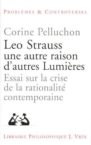 Leo Strauss une autre raison, d'autres lumires : Essai sur la crise de la rationalit contemporaine