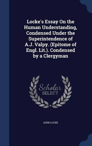 Locke's Essay On the Human Understanding, Condensed Under the Superintendence of A.J. Valpy. (Epitome of Engl. Lit.). Condensed by a Clergyman