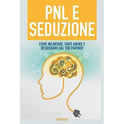 Pnl E Seduzione: Come Incantare, Farti Amare E Desiderare Dal Tuo Partner (Magnetismo Sociale)