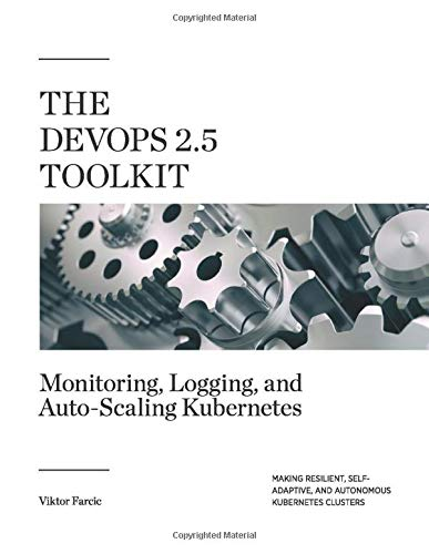 The DevOps 2.5 Toolkit: Monitoring, Logging, and Auto-Scaling Kubernetes: Making Resilient, Self-Adaptive, And Autonomous Kubernetes Clusters (The DevOps Toolkit Series, Band 6) -