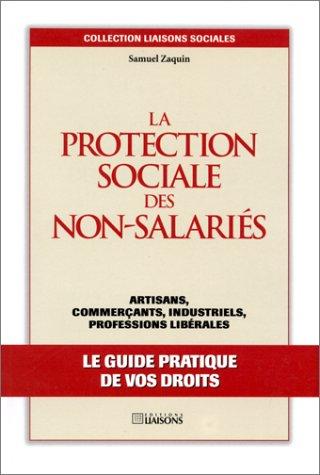 La Protection sociale des non-salariés. Artisans, commerçants, industriels, professions libérales - Le guide pratique de vos droits par S. Zaquin