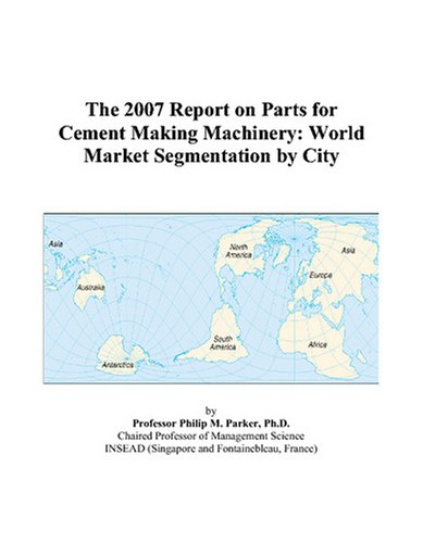 The 2007 Report on Parts for Cement Making Machinery: World Market Segmentation by City