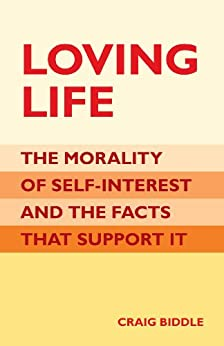 Loving Life: The Morality of Self-Interest and the Facts that Support It by [Biddle, Craig]