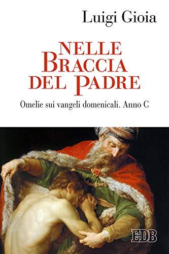 Nelle braccia del Padre. Omelie sui Vangeli domenicali. Anno C (Predicare la parola) por Luigi Gioia