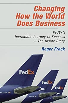 Changing How the World Does Business: Fedex's Incredible Journey to Success - The Inside Story by [Frock, Roger]