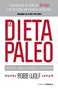 La dieta Paleo: Transforma tu vida en 30 días con la dieta de nuestro orígenes par Robb Wolf
