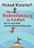 Die Wiederentdeckung der Kindheit: Wie wir unsere Kinder glücklich und lebenstüchtig machen - Michael Winterhoff