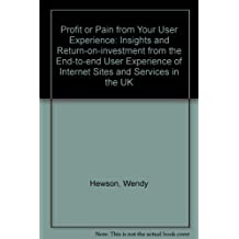 Profit or Pain from Your User Experience: Insights and Return-on-investment from the End-to-end User Experience of Internet Sites and Services in the UK