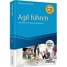 Agil führen - inkl. Arbeitshilfen online: Neue Methoden für moderne Führungskräfte (Haufe Fachbuch)