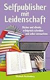 Selfpublisher mit Leidenschaft: Bücher und eBooks erfolgreich schreiben und selbst vermarkten