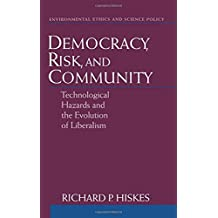Democracy, Risk, and Community: Technological Hazards and the Evolution of Liberalism (Environmental Ethics & Science Policy)