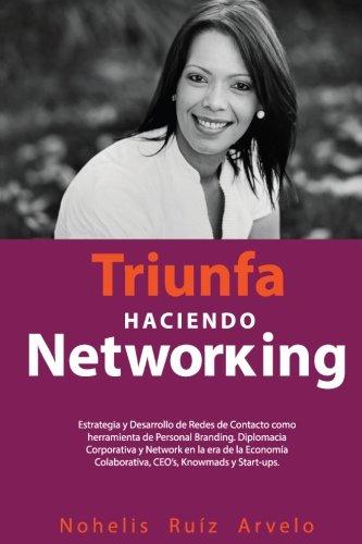 Triunfa haciendo Networking: Estrategia y Desarrollo de Redes de Contacto como heramienta de Personal Branding. Diplomacia Corporativa y Network en la ... Colaborativa, CEO's, Knowmads y Start-ups.