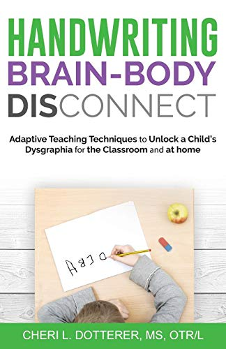 Handwriting Brain-Body DisConnect: Adaptive teaching techniques to unlock a child's dysgraphia for the classroom and at home