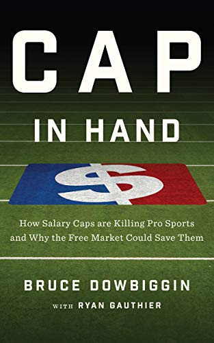 Cap in Hand: How Salary Caps Are Killing Pro Sports and Why the Free Market Could Save Them (English Edition) por Bruce Dowbiggin