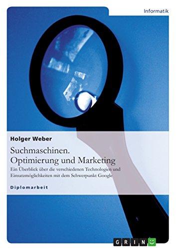 Suchmaschinen. Optimierung und Marketing: Ein Überblick über die verschiedenen Technologien und Einsatzmöglichkeiten mit dem Schwerpunkt Google