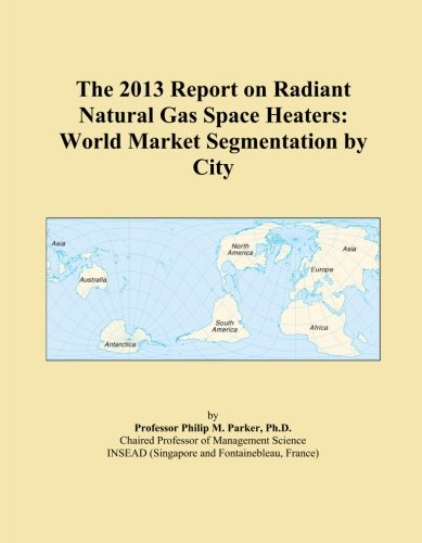 The 2013 Report on Radiant Natural Gas Space Heaters: World Market Segmentation by City