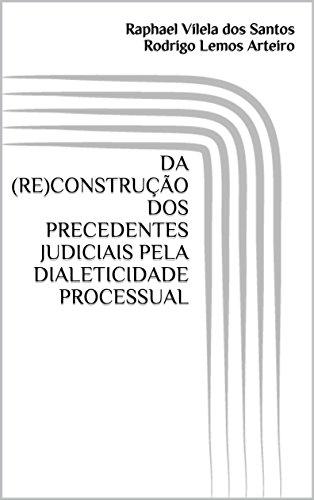 DA (RE)CONSTRUÇÃO DOS PRECEDENTES JUDICIAIS PELA DIALETICIDADE PROCESSUAL (Portuguese Edition) por Raphael Vilela dos Santos