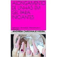 ALONGAMENTO DE UNHAS EM GEL PARA INICIANTES: Aplicação, Decoração, Manutenção e Remoção (Portuguese Edition)