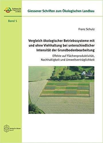 Vergleich ökologischer Betriebssysteme mit und ohne Viehhaltung bei unterschiedlicher Intensität der Grundbodenbearbeitung: Effekte auf ... Schriften zum Ökologischen Landbau)