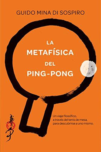 La metafísica del ping-pong: Un viaje filosófico, a través del tenis de mesa, para descubrirse a uno mismo. por Guido Mina di Sospiro