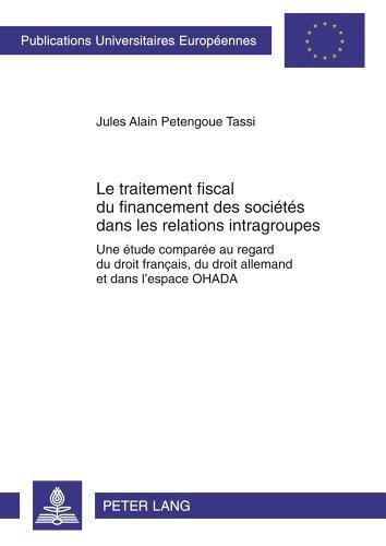 Le traitement fiscal du financement des soci????t????s dans les relations intragroupes: Une ????tude compar????e au regard du droit fran????ais, du droit allemand et ... Universitaires Europ????ennes) (French Edition) by Jules Alain Petengoue Tassi (2011-12-02)