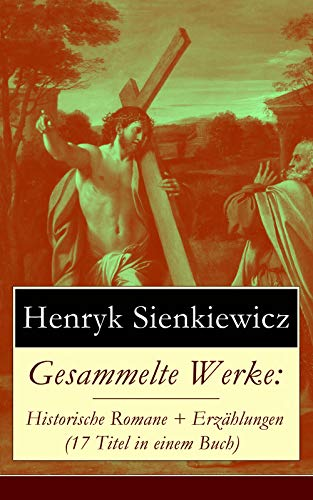 Gesammelte Werke: Historische Romane + Erzählungen (17 Titel in einem Buch): Quo Vadis? + Mit Feuer und Schwert + Ohne Dogma + Pan Wolodyjowski + Sturmflut ... + Komödie der Irrungen und viel mehr